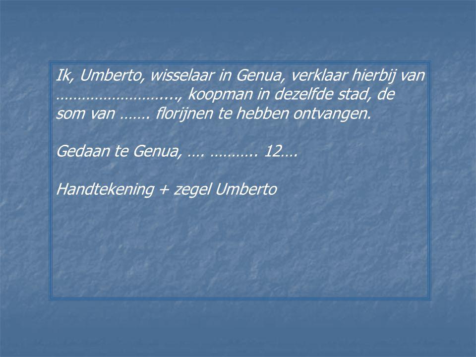 Ik, Umberto, wisselaar in Genua, verklaar hierbij van ……………………...., koopman in dezelfde stad, de som van ……. florijnen te hebben ontvangen. Gedaan te