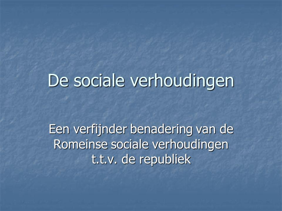 De sociale verhoudingen Een verfijnder benadering van de Romeinse sociale verhoudingen t.t.v. de republiek