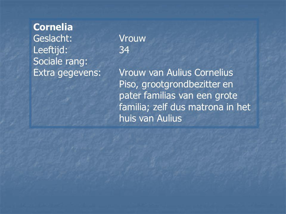 Cornelia Geslacht:Vrouw Leeftijd:34 Sociale rang: Extra gegevens:Vrouw van Aulius Cornelius Piso, grootgrondbezitter en pater familias van een grote f