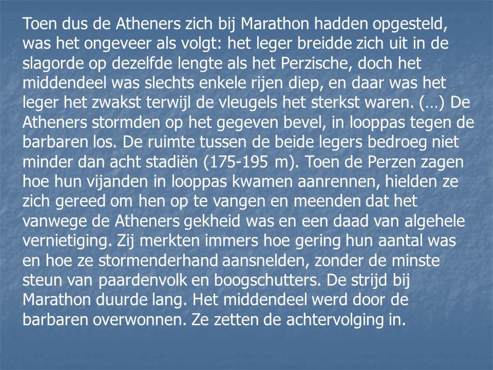 Toen dus de Atheners zich bij Marathon hadden opgesteld, was het ongeveer als volgt: het leger breidde zich uit in de slagorde op dezelfde lengte als