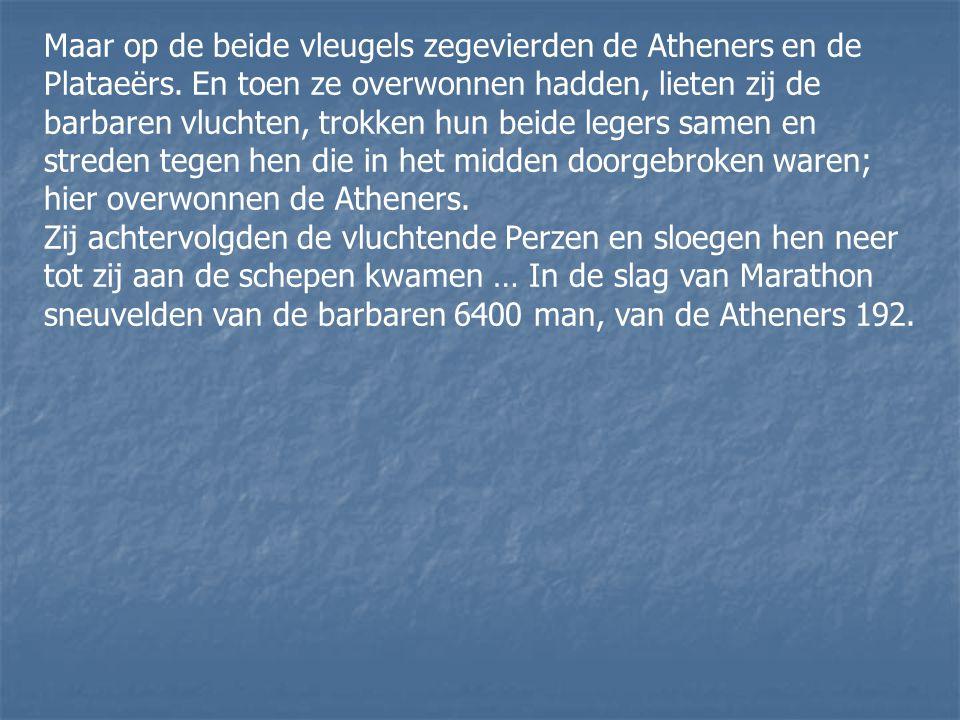 Maar op de beide vleugels zegevierden de Atheners en de Plataeërs. En toen ze overwonnen hadden, lieten zij de barbaren vluchten, trokken hun beide le