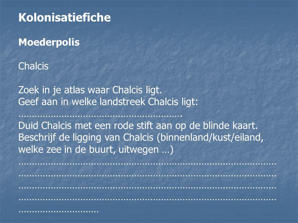Kolonisatiefiche Moederpolis Chalcis Zoek in je atlas waar Chalcis ligt. Geef aan in welke landstreek Chalcis ligt: ……………………………………………………. Duid Chalcis