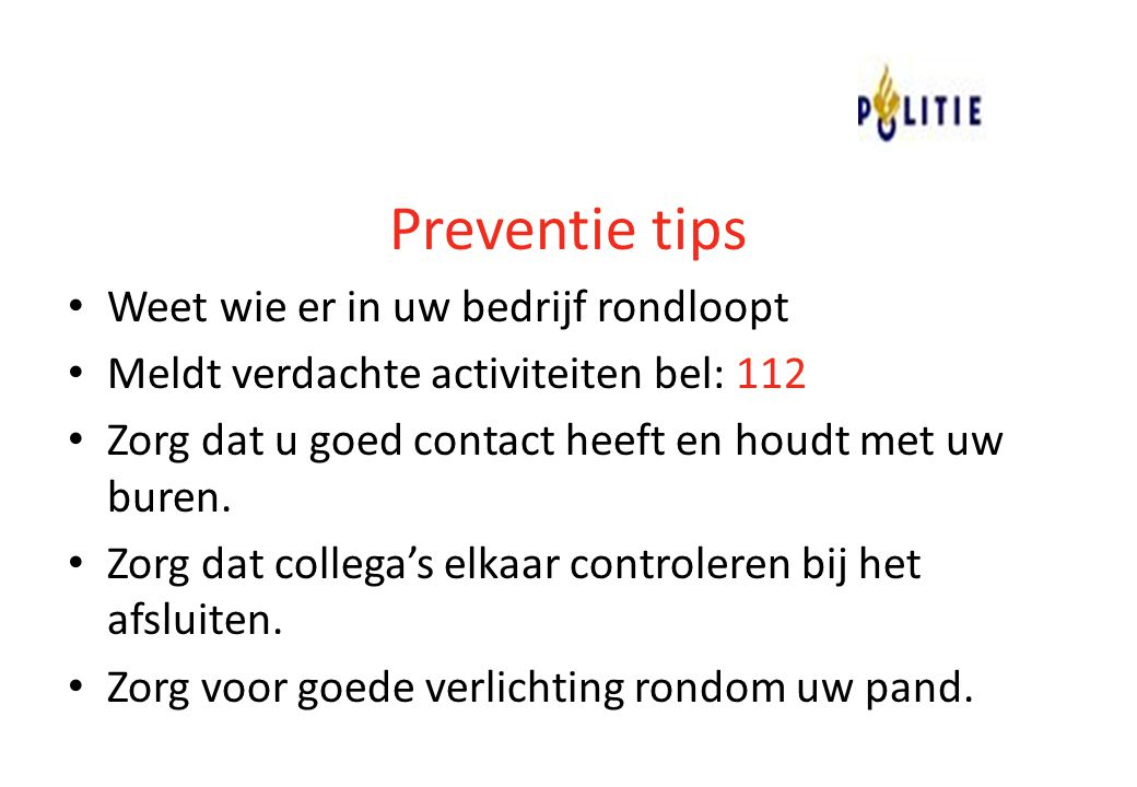 Preventie tips Weet wie er in uw bedrijf rondloopt Meldt verdachte activiteiten bel: 112 Zorg dat u goed contact heeft en houdt met uw buren. Zorg dat