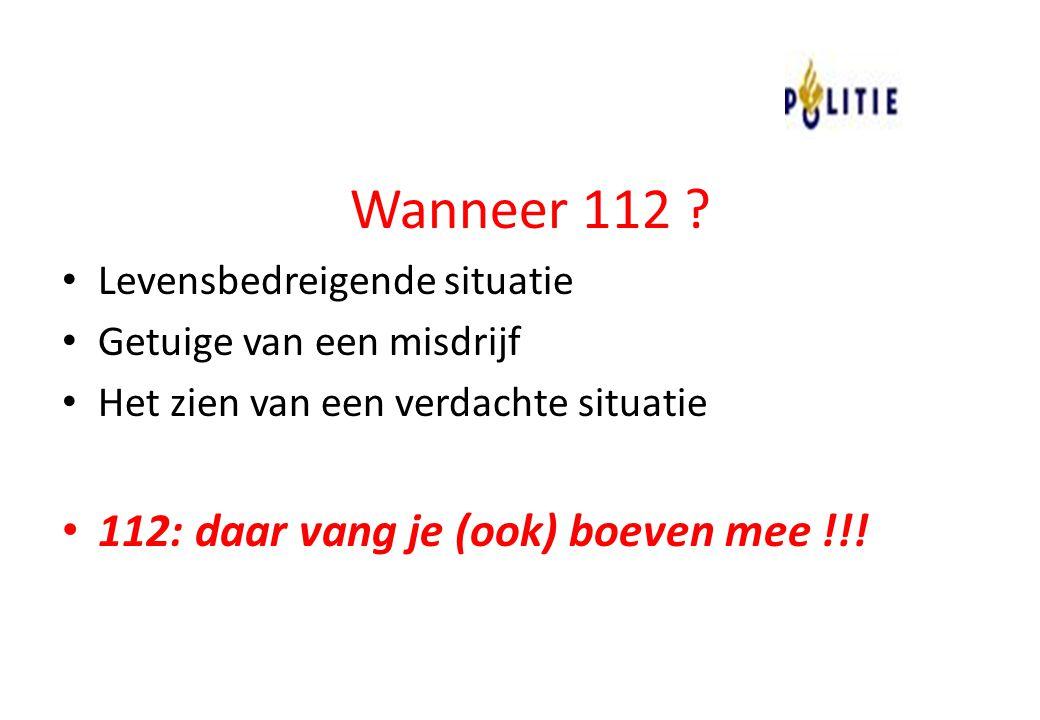 Wanneer 112 ? Levensbedreigende situatie Getuige van een misdrijf Het zien van een verdachte situatie 112: daar vang je (ook) boeven mee !!!