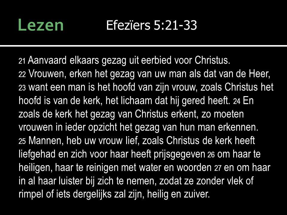 Efezïers 5:21-33 21 Aanvaard elkaars gezag uit eerbied voor Christus. 22 Vrouwen, erken het gezag van uw man als dat van de Heer, 23 want een man is h