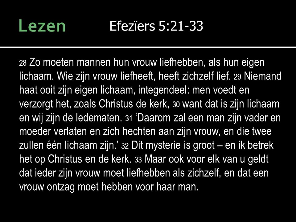 Efezïers 5:21-33 28 Zo moeten mannen hun vrouw liefhebben, als hun eigen lichaam. Wie zijn vrouw liefheeft, heeft zichzelf lief. 29 Niemand haat ooit