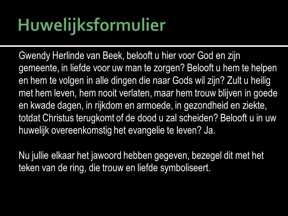 Gwendy Herlinde van Beek, belooft u hier voor God en zijn gemeente, in liefde voor uw man te zorgen? Belooft u hem te helpen en hem te volgen in alle