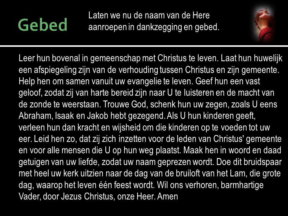 Laten we nu de naam van de Here aanroepen in dankzegging en gebed. Leer hun bovenal in gemeenschap met Christus te leven. Laat hun huwelijk een afspie