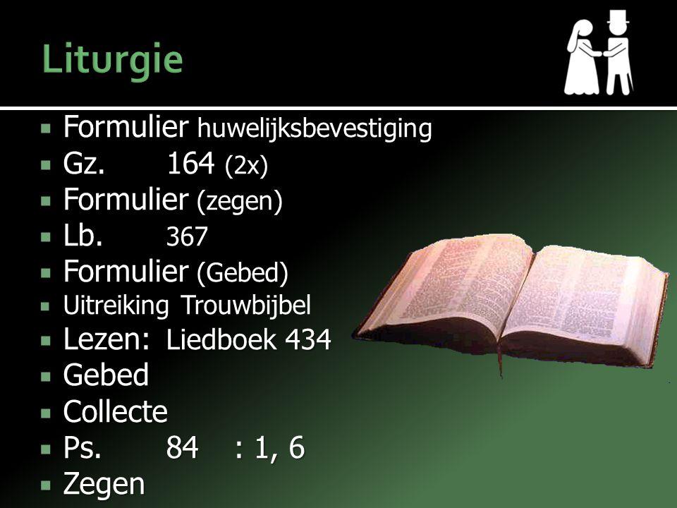  Formulier huwelijksbevestiging  Gz.164 (2x)  Formulier (zegen)  Lb. 367  Formulier (Gebed)  Uitreiking Trouwbijbel  Lezen: Liedboek 434  Gebe