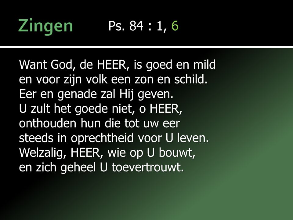 Ps. 84 : 1, 6 Want God, de HEER, is goed en mild en voor zijn volk een zon en schild. Eer en genade zal Hij geven. U zult het goede niet, o HEER, onth