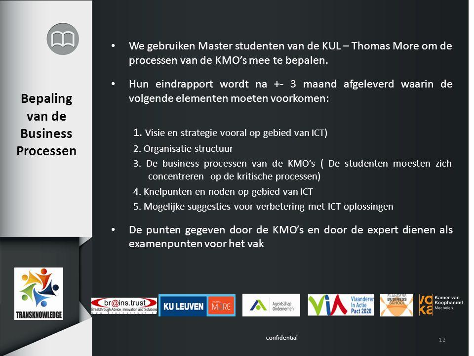 confidential Bepaling van de Business Processen We gebruiken Master studenten van de KUL – Thomas More om de processen van de KMO's mee te bepalen. Hu