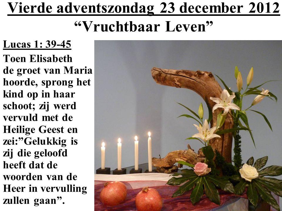 Vierde adventszondag 23 december 2012 Vruchtbaar Leven Lucas 1: 39-45 Toen Elisabeth de groet van Maria hoorde, sprong het kind op in haar schoot; zij werd vervuld met de Heilige Geest en zei: Gelukkig is zij die geloofd heeft dat de woorden van de Heer in vervulling zullen gaan .