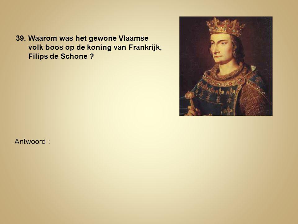 39. Waarom was het gewone Vlaamse volk boos op de koning van Frankrijk, Filips de Schone ? Antwoord :