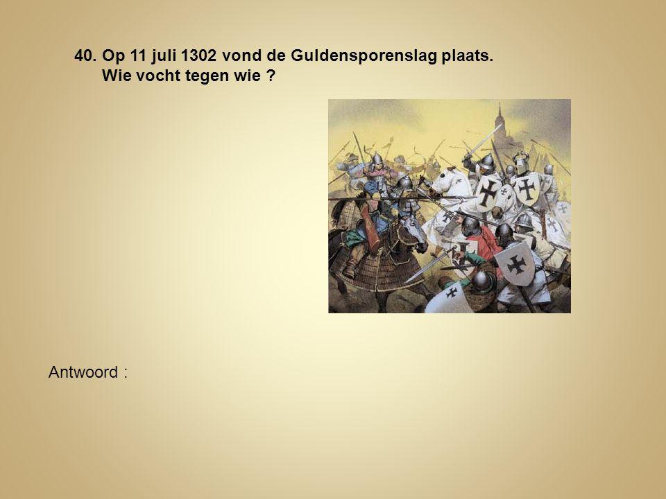 40. Op 11 juli 1302 vond de Guldensporenslag plaats. Wie vocht tegen wie ? Antwoord :