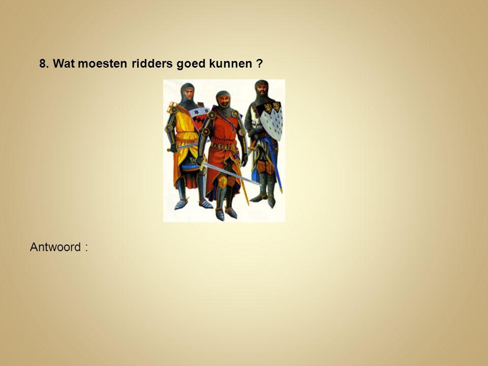 8. Wat moesten ridders goed kunnen ? Antwoord :