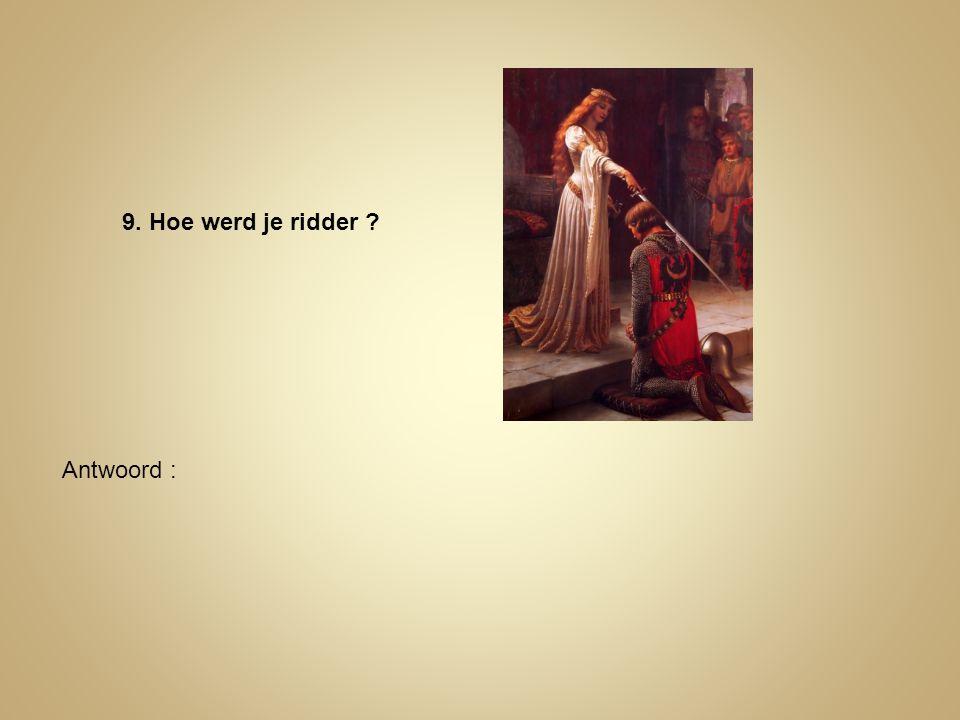 9. Hoe werd je ridder ? Antwoord :