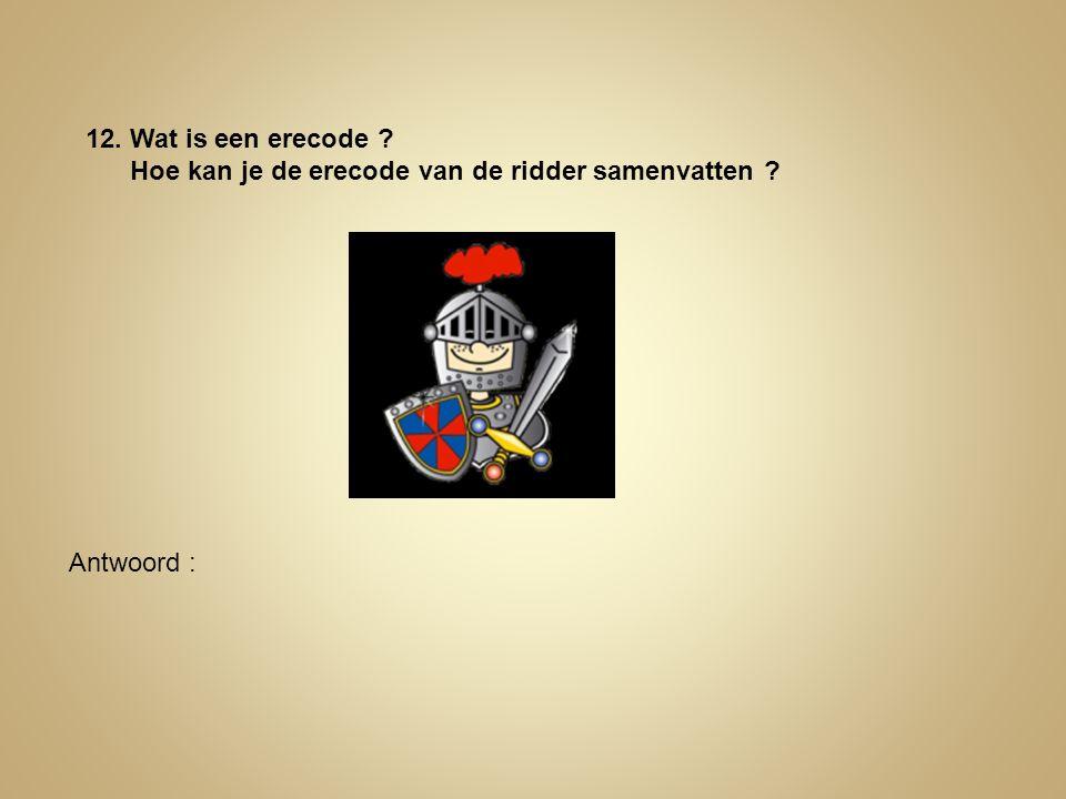 12. Wat is een erecode ? Hoe kan je de erecode van de ridder samenvatten ? Antwoord :