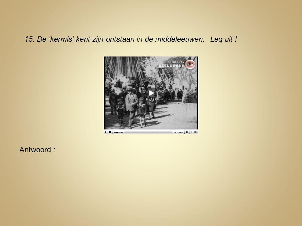 15. De 'kermis' kent zijn ontstaan in de middeleeuwen. Leg uit ! Antwoord :