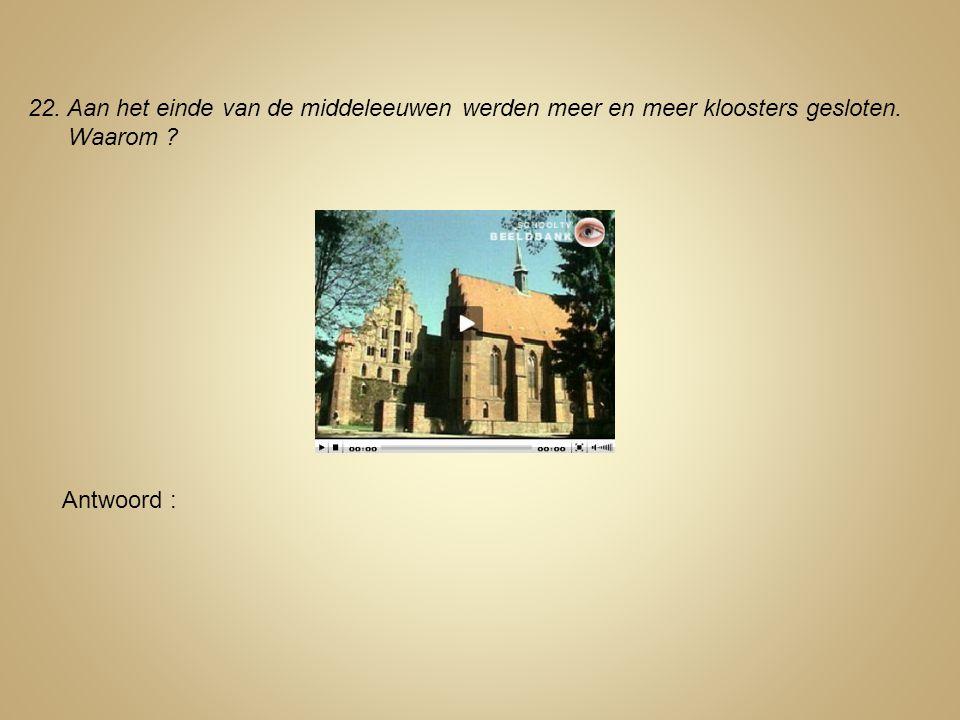 22. Aan het einde van de middeleeuwen werden meer en meer kloosters gesloten. Waarom ? Antwoord :