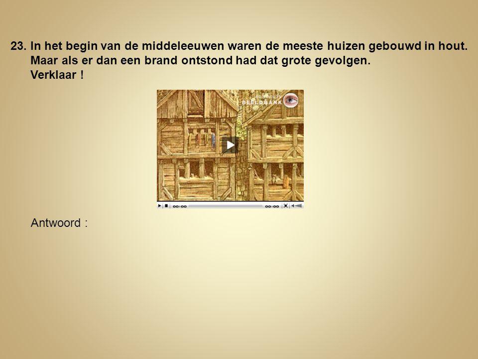 23. In het begin van de middeleeuwen waren de meeste huizen gebouwd in hout. Maar als er dan een brand ontstond had dat grote gevolgen. Verklaar ! Ant
