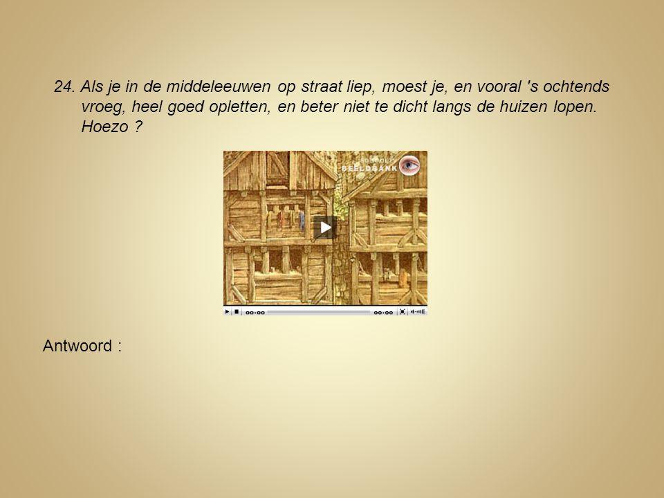 24. Als je in de middeleeuwen op straat liep, moest je, en vooral 's ochtends vroeg, heel goed opletten, en beter niet te dicht langs de huizen lopen.