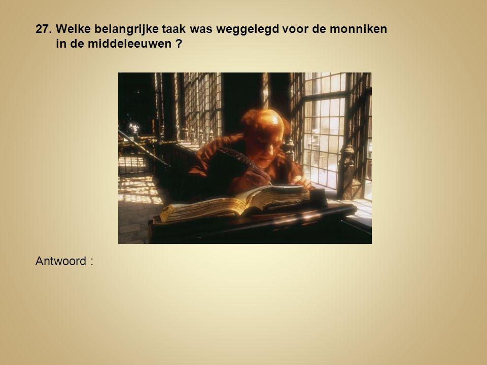 27. Welke belangrijke taak was weggelegd voor de monniken in de middeleeuwen ? Antwoord :