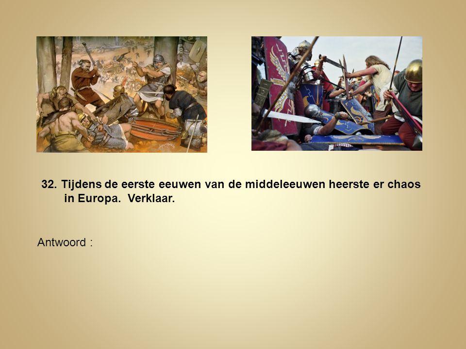 32. Tijdens de eerste eeuwen van de middeleeuwen heerste er chaos in Europa. Verklaar. Antwoord :