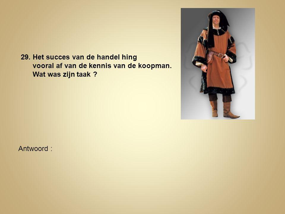 29. Het succes van de handel hing vooral af van de kennis van de koopman. Wat was zijn taak ? Antwoord :