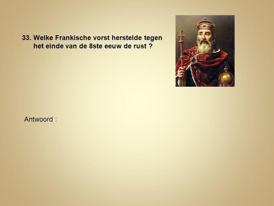 33. Welke Frankische vorst herstelde tegen het einde van de 8ste eeuw de rust ? Antwoord :