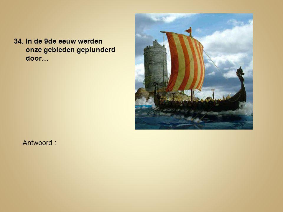34. In de 9de eeuw werden onze gebieden geplunderd door… Antwoord :