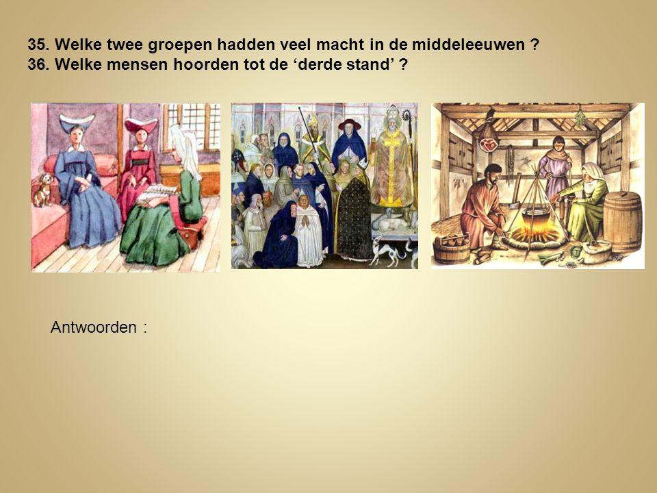 35. Welke twee groepen hadden veel macht in de middeleeuwen ? 36. Welke mensen hoorden tot de 'derde stand' ? Antwoorden :