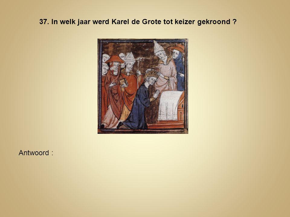 37. In welk jaar werd Karel de Grote tot keizer gekroond ? Antwoord :