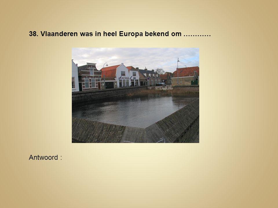 38. Vlaanderen was in heel Europa bekend om ………… Antwoord :