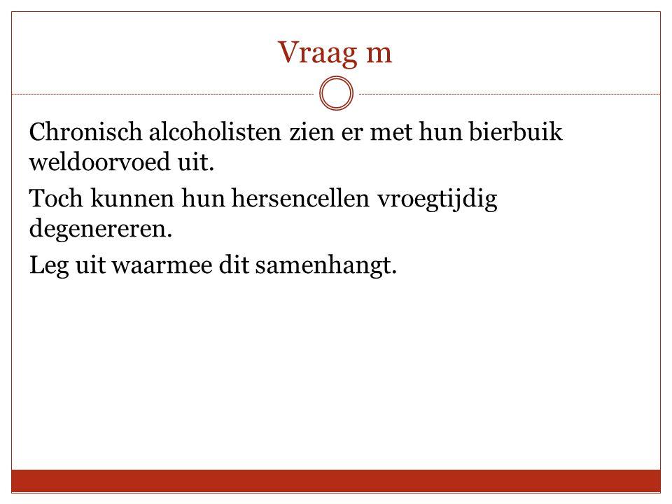 Vraag m Chronisch alcoholisten zien er met hun bierbuik weldoorvoed uit. Toch kunnen hun hersencellen vroegtijdig degenereren. Leg uit waarmee dit sam