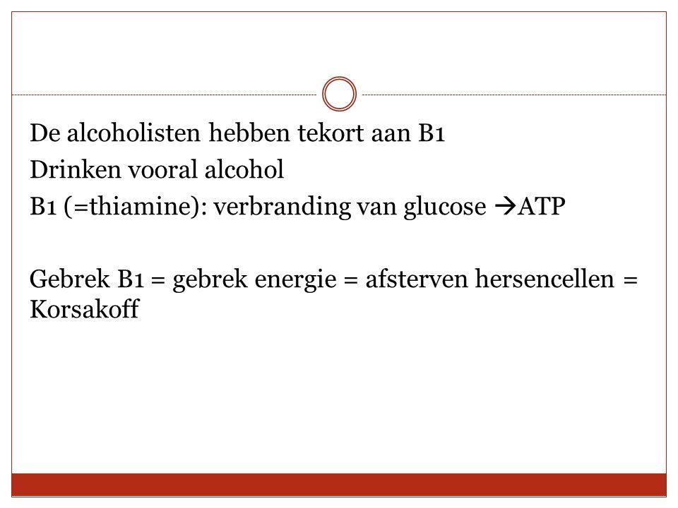 De alcoholisten hebben tekort aan B1 Drinken vooral alcohol B1 (=thiamine): verbranding van glucose  ATP Gebrek B1 = gebrek energie = afsterven herse