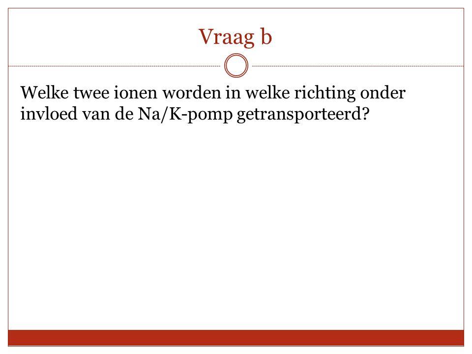 Vraag b Welke twee ionen worden in welke richting onder invloed van de Na/K-pomp getransporteerd?