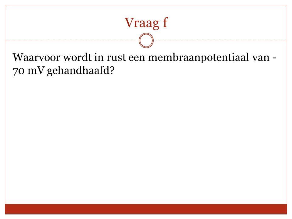 Vraag f Waarvoor wordt in rust een membraanpotentiaal van - 70 mV gehandhaafd?