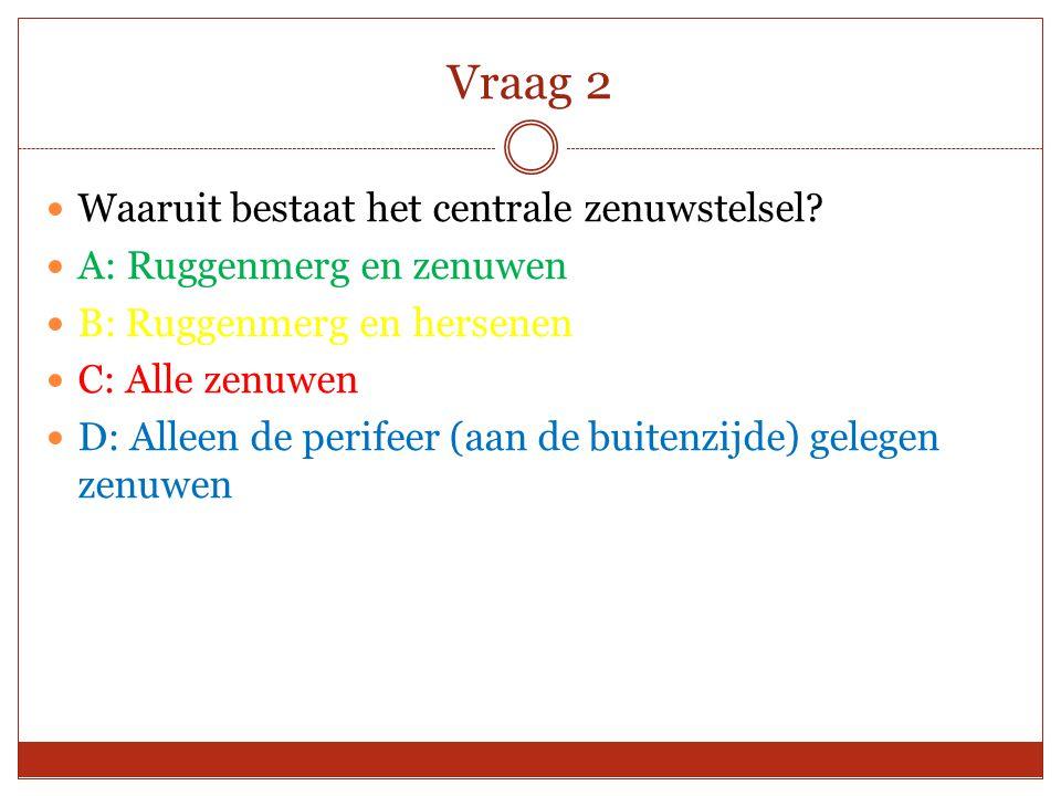Vraag 2 Waaruit bestaat het centrale zenuwstelsel? A: Ruggenmerg en zenuwen B: Ruggenmerg en hersenen C: Alle zenuwen D: Alleen de perifeer (aan de bu