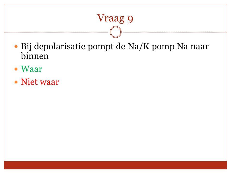 Vraag 9 Bij depolarisatie pompt de Na/K pomp Na naar binnen Waar Niet waar