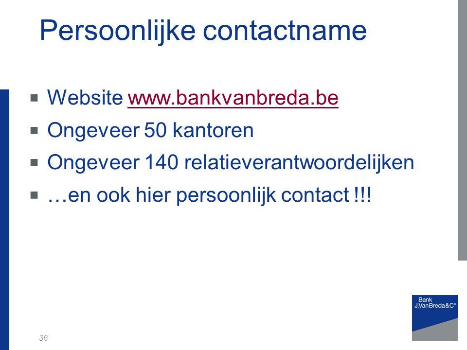 36 Persoonlijke contactname  Website www.bankvanbreda.bewww.bankvanbreda.be  Ongeveer 50 kantoren  Ongeveer 140 relatieverantwoordelijken  …en ook hier persoonlijk contact !!!