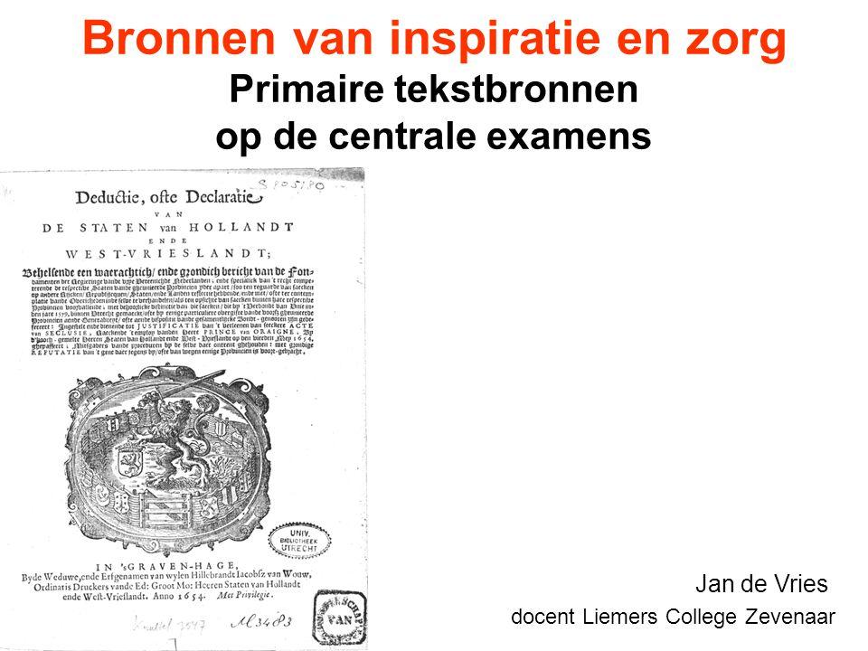 Bronnen van inspiratie en zorg Primaire tekstbronnen op de centrale examens Jan de Vries docent Liemers College Zevenaar