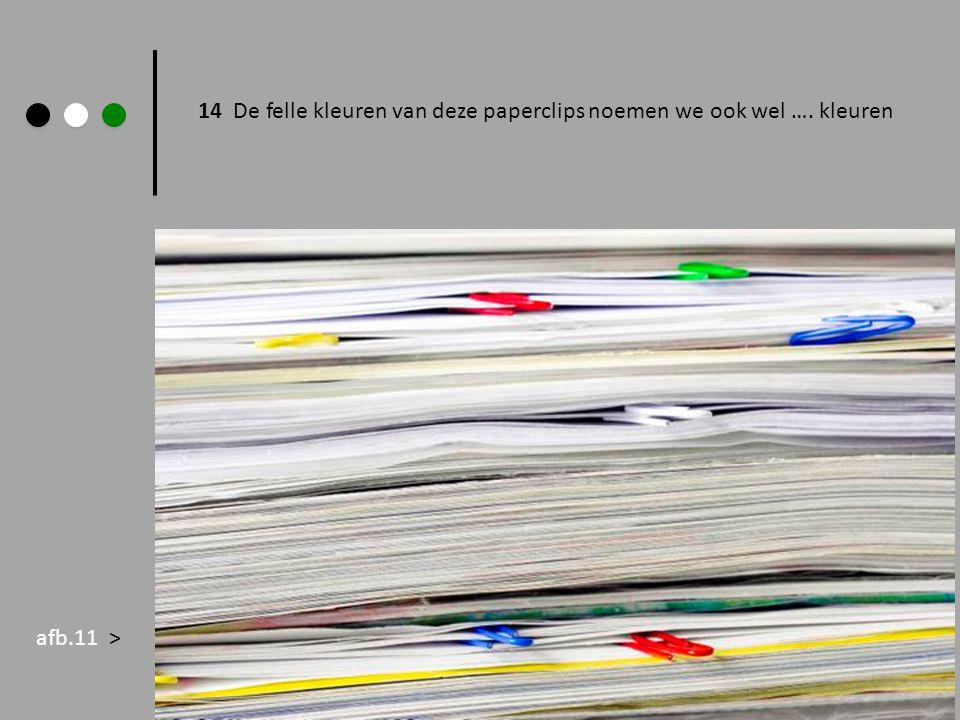 14 De felle kleuren van deze paperclips noemen we ook wel …. kleuren afb.11 >