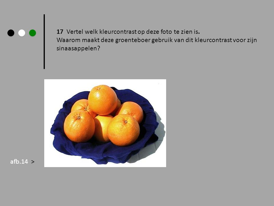 17 Vertel welk kleurcontrast op deze foto te zien is. Waarom maakt deze groenteboer gebruik van dit kleurcontrast voor zijn sinaasappelen? afb.14 >