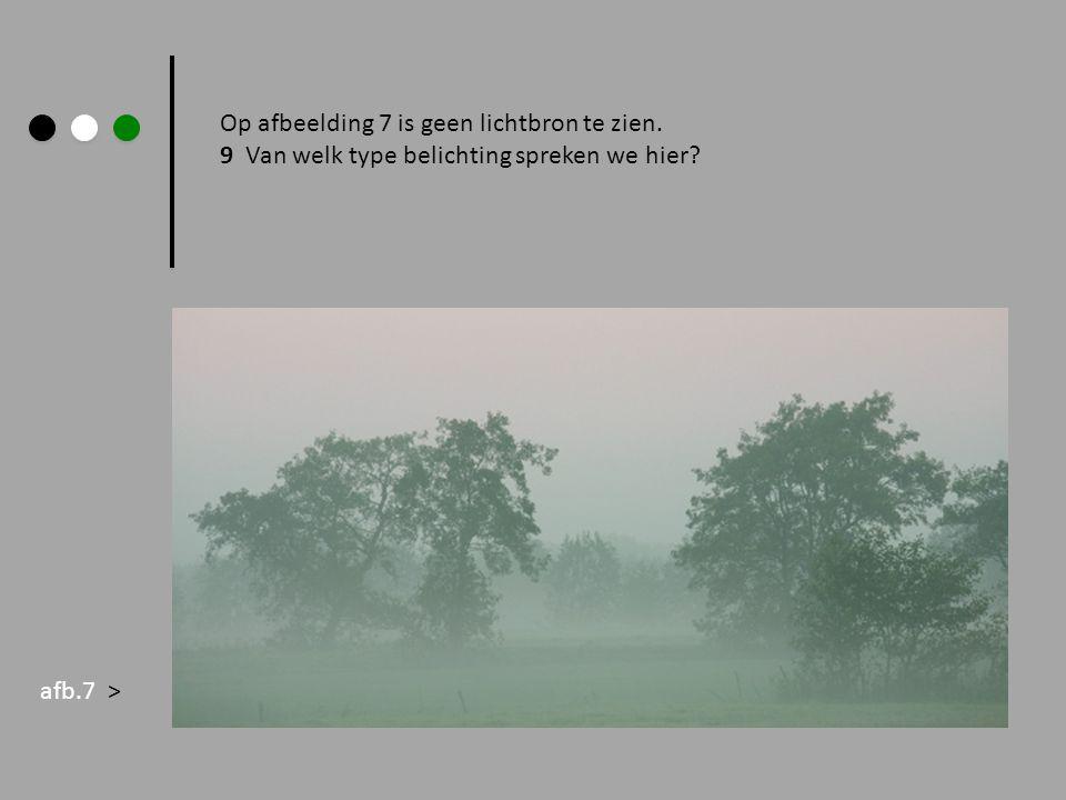 Op afbeelding 7 is geen lichtbron te zien. 9 Van welk type belichting spreken we hier? afb.7 >