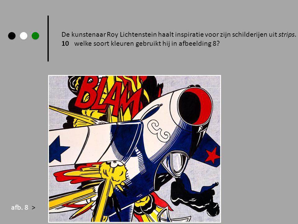 De kunstenaar Roy Lichtenstein haalt inspiratie voor zijn schilderijen uit strips. 10 welke soort kleuren gebruikt hij in afbeelding 8? afb. 8 >