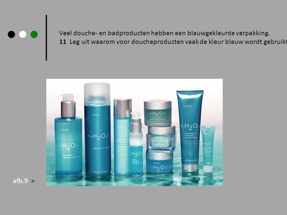 Veel douche- en badproducten hebben een blauwgekleurde verpakking. 11 Leg uit waarom voor doucheproducten vaak de kleur blauw wordt gebruikt. afb.9 >