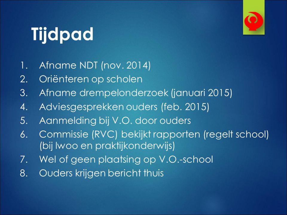 1.Afname NDT (nov. 2014) 2.Oriënteren op scholen 3.Afname drempelonderzoek (januari 2015) 4.Adviesgesprekken ouders (feb. 2015) 5.Aanmelding bij V.O.