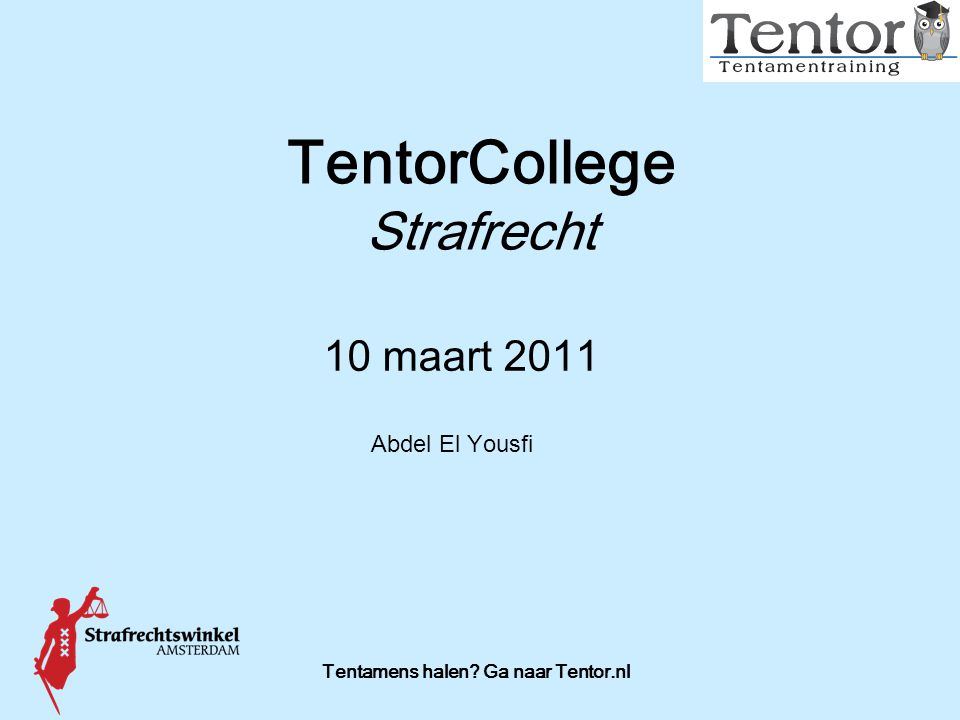 Tentamens halen? Ga naar Tentor.nl TentorCollege Strafrecht 10 maart 2011 Abdel El Yousfi