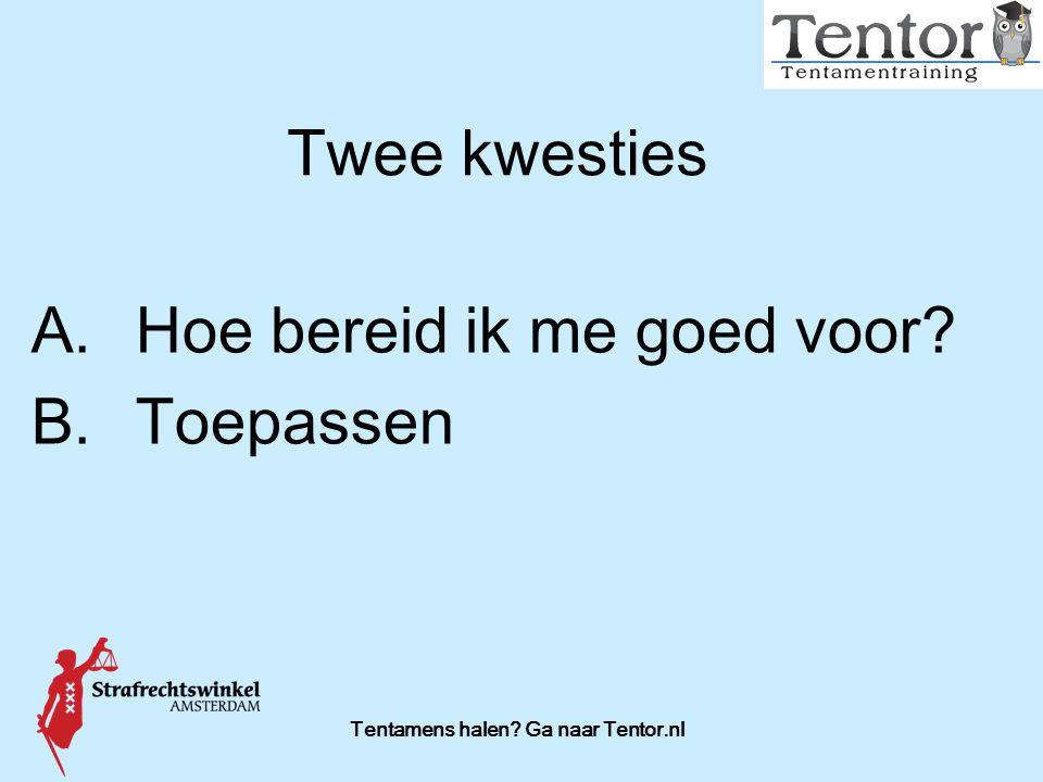 Tentamens halen? Ga naar Tentor.nl Twee kwesties A.Hoe bereid ik me goed voor? B.Toepassen