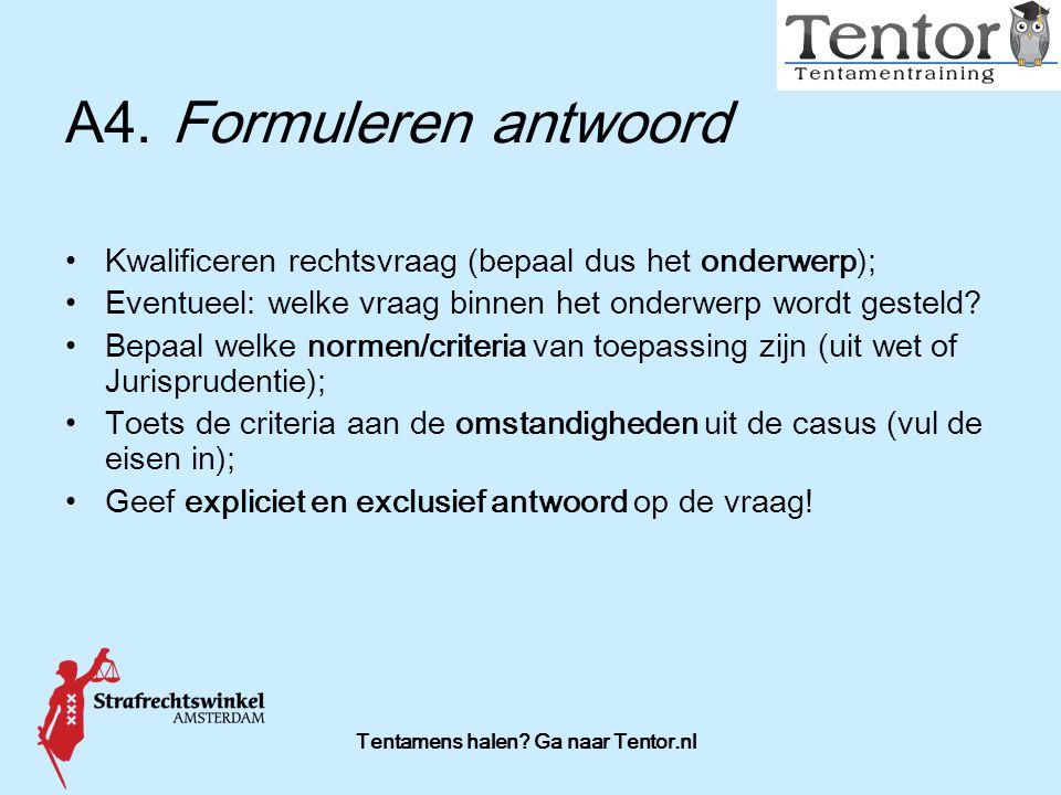 Tentamens halen? Ga naar Tentor.nl A4.Formuleren antwoord Kwalificeren rechtsvraag (bepaal dus het onderwerp); Eventueel: welke vraag binnen het onder